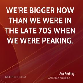 We're bigger now than we were in the late 70s when we were peaking.