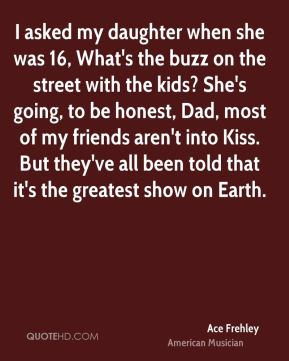 Ace Frehley - I asked my daughter when she was 16, What's the buzz on the street with the kids? She's going, to be honest, Dad, most of my friends aren't into Kiss. But they've all been told that it's the greatest show on Earth.