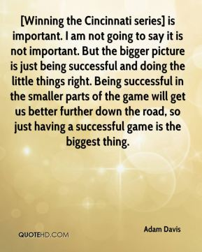 Adam Davis - [Winning the Cincinnati series] is important. I am not going to say it is not important. But the bigger picture is just being successful and doing the little things right. Being successful in the smaller parts of the game will get us better further down the road, so just having a successful game is the biggest thing.
