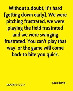Adam Davis - Without a doubt, it's hard [getting down early]. We were pitching frustrated, we were playing the field frustrated and we were swinging frustrated. You can't play that way, or the game will come back to bite you quick.