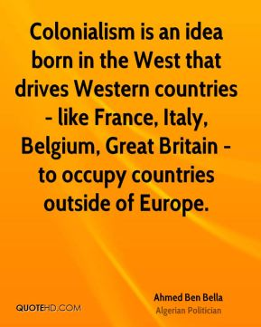 Ahmed Ben Bella - Colonialism is an idea born in the West that drives Western countries - like France, Italy, Belgium, Great Britain - to occupy countries outside of Europe.