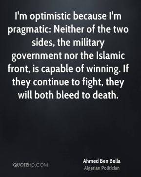 Ahmed Ben Bella - I'm optimistic because I'm pragmatic: Neither of the two sides, the military government nor the Islamic front, is capable of winning. If they continue to fight, they will both bleed to death.
