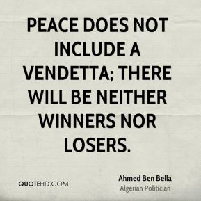 Ahmed Ben Bella - Peace does not include a vendetta; there will be neither winners nor losers.