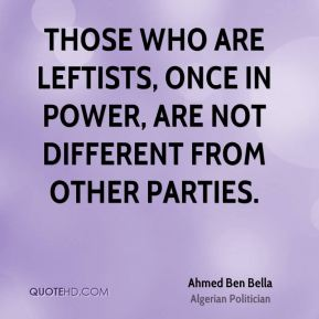 Ahmed Ben Bella - Those who are leftists, once in power, are not different from other parties.