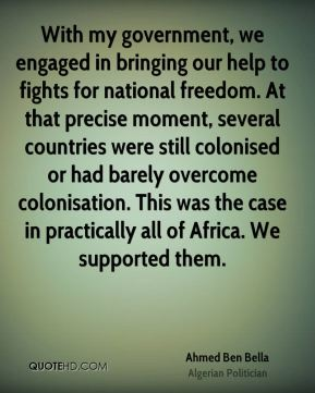 Ahmed Ben Bella - With my government, we engaged in bringing our help to fights for national freedom. At that precise moment, several countries were still colonised or had barely overcome colonisation. This was the case in practically all of Africa. We supported them.