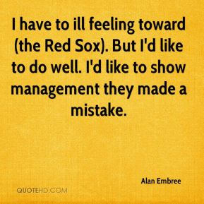 Alan Embree - I have to ill feeling toward (the Red Sox). But I'd like to do well. I'd like to show management they made a mistake.