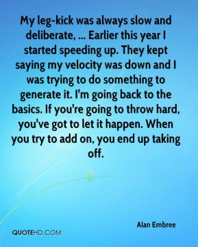 Alan Embree - My leg-kick was always slow and deliberate, ... Earlier this year I started speeding up. They kept saying my velocity was down and I was trying to do something to generate it. I'm going back to the basics. If you're going to throw hard, you've got to let it happen. When you try to add on, you end up taking off.