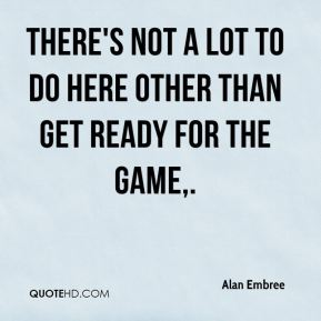 Alan Embree - There's not a lot to do here other than get ready for the game.