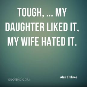 Alan Embree - Tough, ... My daughter liked it, my wife hated it.