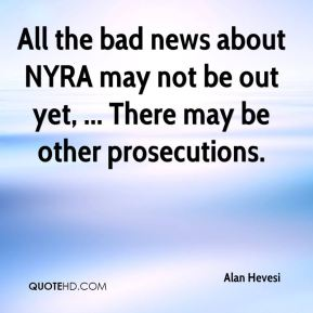 Alan Hevesi - All the bad news about NYRA may not be out yet, ... There may be other prosecutions.