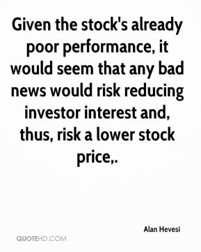 Alan Hevesi - Given the stock's already poor performance, it would seem that any bad news would risk reducing investor interest and, thus, risk a lower stock price.