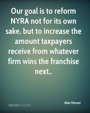 Alan Hevesi - Our goal is to reform NYRA not for its own sake, but to increase the amount taxpayers receive from whatever firm wins the franchise next.