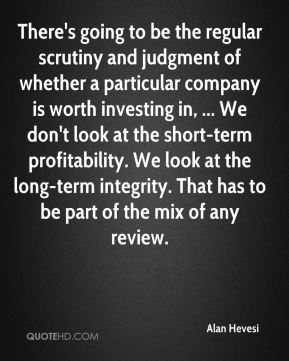 Alan Hevesi - There's going to be the regular scrutiny and judgment of whether a particular company is worth investing in, ... We don't look at the short-term profitability. We look at the long-term integrity. That has to be part of the mix of any review.