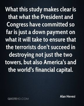 Alan Hevesi - What this study makes clear is that what the President and Congress have committed so far is just a down payment on what it will take to ensure that the terrorists don't succeed in destroying not just the two towers, but also America's and the world's financial capital.