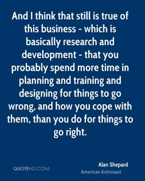Alan Shepard - And I think that still is true of this business - which is basically research and development - that you probably spend more time in planning and training and designing for things to go wrong, and how you cope with them, than you do for things to go right.
