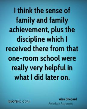 Alan Shepard - I think the sense of family and family achievement, plus the discipline which I received there from that one-room school were really very helpful in what I did later on.
