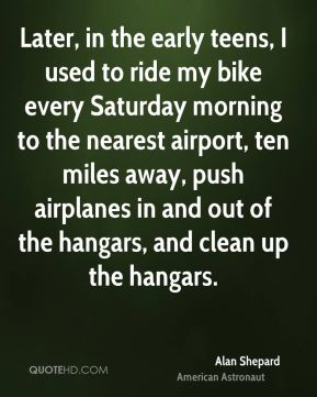 Later, in the early teens, I used to ride my bike every Saturday morning to the nearest airport, ten miles away, push airplanes in and out of the hangars, and clean up the hangars.
