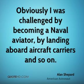 Alan Shepard - Obviously I was challenged by becoming a Naval aviator, by landing aboard aircraft carriers and so on.