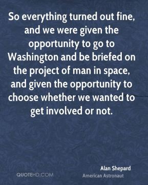 Alan Shepard - So everything turned out fine, and we were given the opportunity to go to Washington and be briefed on the project of man in space, and given the opportunity to choose whether we wanted to get involved or not.