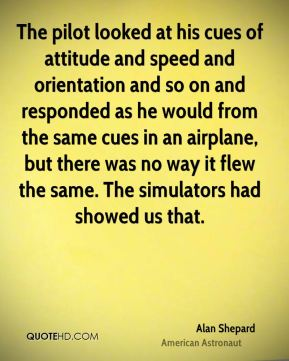 The pilot looked at his cues of attitude and speed and orientation and so on and responded as he would from the same cues in an airplane, but there was no way it flew the same. The simulators had showed us that.