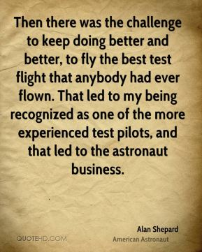 Alan Shepard - Then there was the challenge to keep doing better and better, to fly the best test flight that anybody had ever flown. That led to my being recognized as one of the more experienced test pilots, and that led to the astronaut business.