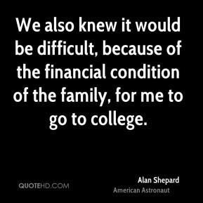 We also knew it would be difficult, because of the financial condition of the family, for me to go to college.