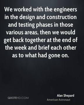 We worked with the engineers in the design and construction and testing phases in those various areas, then we would get back together at the end of the week and brief each other as to what had gone on.