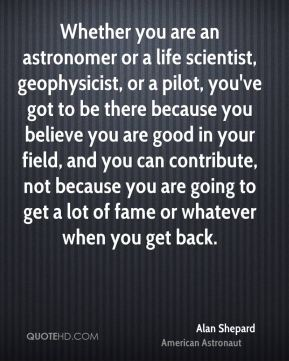 Whether you are an astronomer or a life scientist, geophysicist, or a pilot, you've got to be there because you believe you are good in your field, and you can contribute, not because you are going to get a lot of fame or whatever when you get back.
