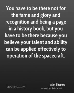 Alan Shepard - You have to be there not for the fame and glory and recognition and being a page in a history book, but you have to be there because you believe your talent and ability can be applied effectively to operation of the spacecraft.