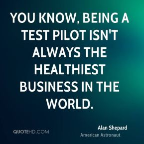You know, being a test pilot isn't always the healthiest business in the world.