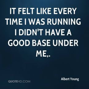 Albert Young - It felt like every time I was running I didn't have a good base under me.
