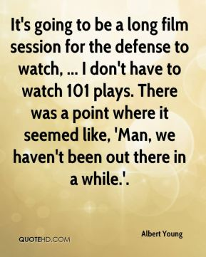 Albert Young - It's going to be a long film session for the defense to watch, ... I don't have to watch 101 plays. There was a point where it seemed like, 'Man, we haven't been out there in a while.'.