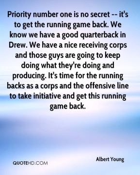 Albert Young - Priority number one is no secret -- it's to get the running game back. We know we have a good quarterback in Drew. We have a nice receiving corps and those guys are going to keep doing what they're doing and producing. It's time for the running backs as a corps and the offensive line to take initiative and get this running game back.