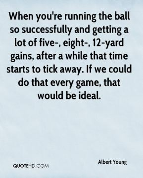 Albert Young - When you're running the ball so successfully and getting a lot of five-, eight-, 12-yard gains, after a while that time starts to tick away. If we could do that every game, that would be ideal.