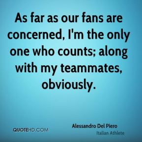 As far as our fans are concerned, I'm the only one who counts; along with my teammates, obviously.