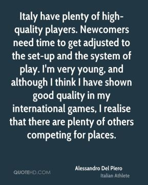 Alessandro Del Piero - Italy have plenty of high-quality players. Newcomers need time to get adjusted to the set-up and the system of play. I'm very young, and although I think I have shown good quality in my international games, I realise that there are plenty of others competing for places.