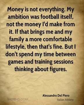 Alessandro Del Piero - Money is not everything. My ambition was football itself, not the money I'd make from it. If that brings me and my family a more comfortable lifestyle, then that's fine. But I don't spend my time between games and training sessions thinking about figures.