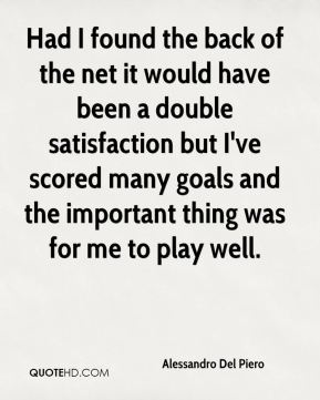 Had I found the back of the net it would have been a double satisfaction but I've scored many goals and the important thing was for me to play well.