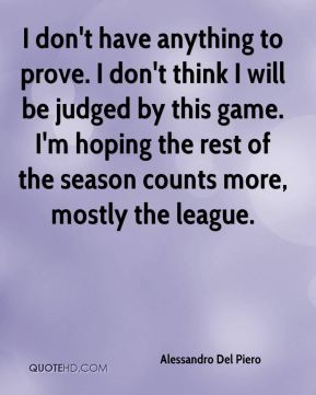 I don't have anything to prove. I don't think I will be judged by this game. I'm hoping the rest of the season counts more, mostly the league.
