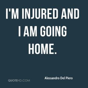 I'm injured and I am going home.
