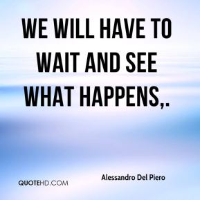 We will have to wait and see what happens.