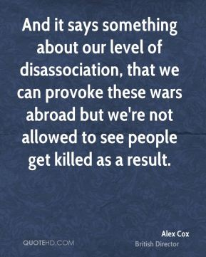 Alex Cox - And it says something about our level of disassociation, that we can provoke these wars abroad but we're not allowed to see people get killed as a result.