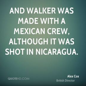 Alex Cox - And Walker was made with a Mexican crew, although it was shot in Nicaragua.