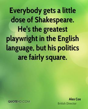 Everybody gets a little dose of Shakespeare. He's the greatest playwright in the English language, but his politics are fairly square.