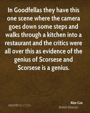 Alex Cox - In Goodfellas they have this one scene where the camera goes down some steps and walks through a kitchen into a restaurant and the critics were all over this as evidence of the genius of Scorsese and Scorsese is a genius.