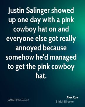 Alex Cox - Justin Salinger showed up one day with a pink cowboy hat on and everyone else got really annoyed because somehow he'd managed to get the pink cowboy hat.