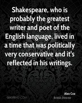 Alex Cox - Shakespeare, who is probably the greatest writer and poet of the English language, lived in a time that was politically very conservative and it's reflected in his writings.