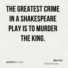Alex Cox - The greatest crime in a Shakespeare play is to murder the king.