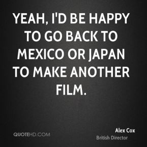 Alex Cox - Yeah, I'd be happy to go back to Mexico or Japan to make another film.