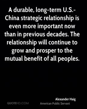 A durable, long-term U.S.-China strategic relationship is even more important now than in previous decades. The relationship will continue to grow and prosper to the mutual benefit of all peoples.